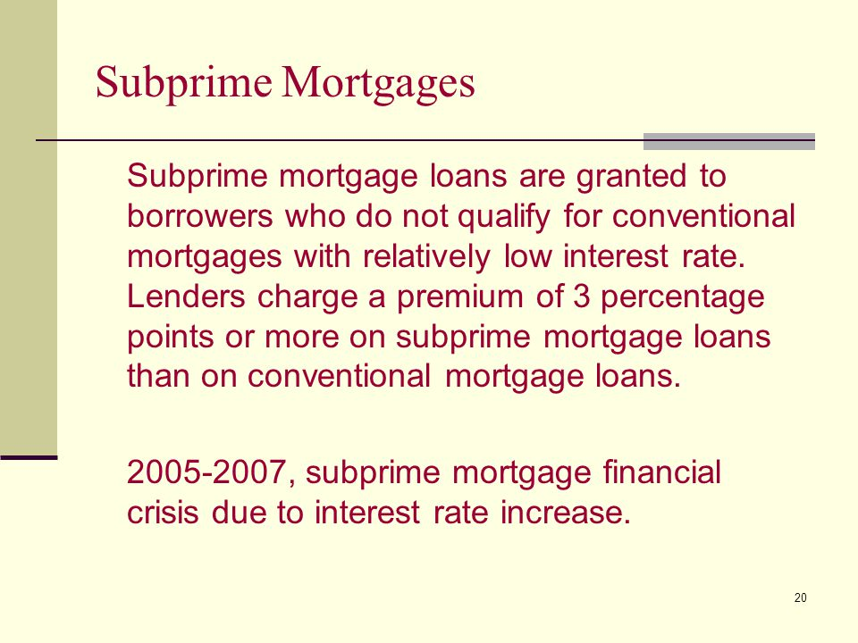 20 Subprime Mortgages Subprime mortgage loans are granted to borrowers who do not qualify for conventional mortgages with relatively low interest rate.