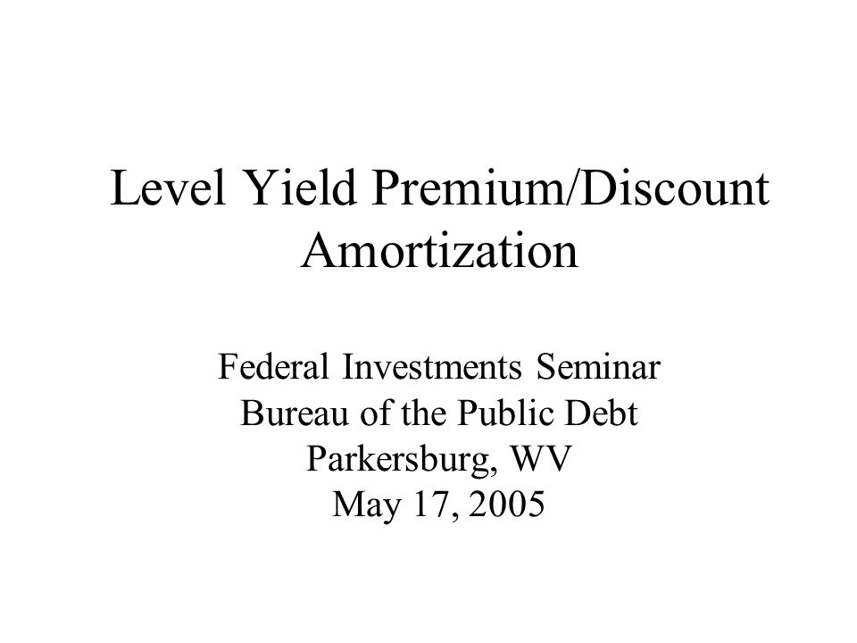 Level Yield Premium/Discount Amortization Federal Investments Seminar Bureau of the Public Debt Parkersburg, WV May 17, 2005