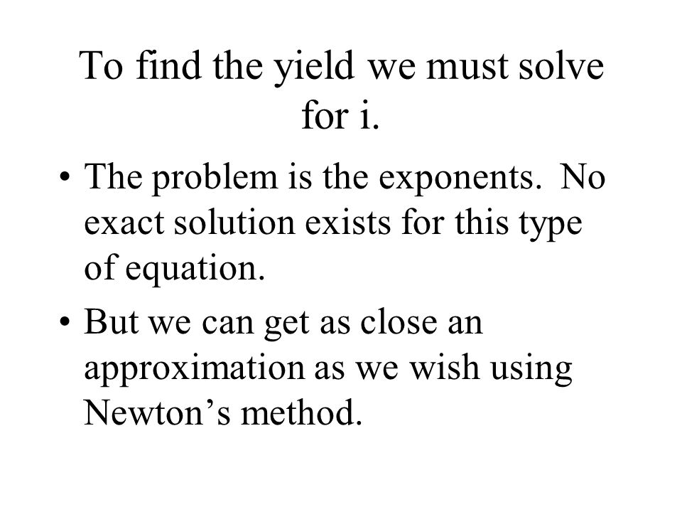 To find the yield we must solve for i. The problem is the exponents.