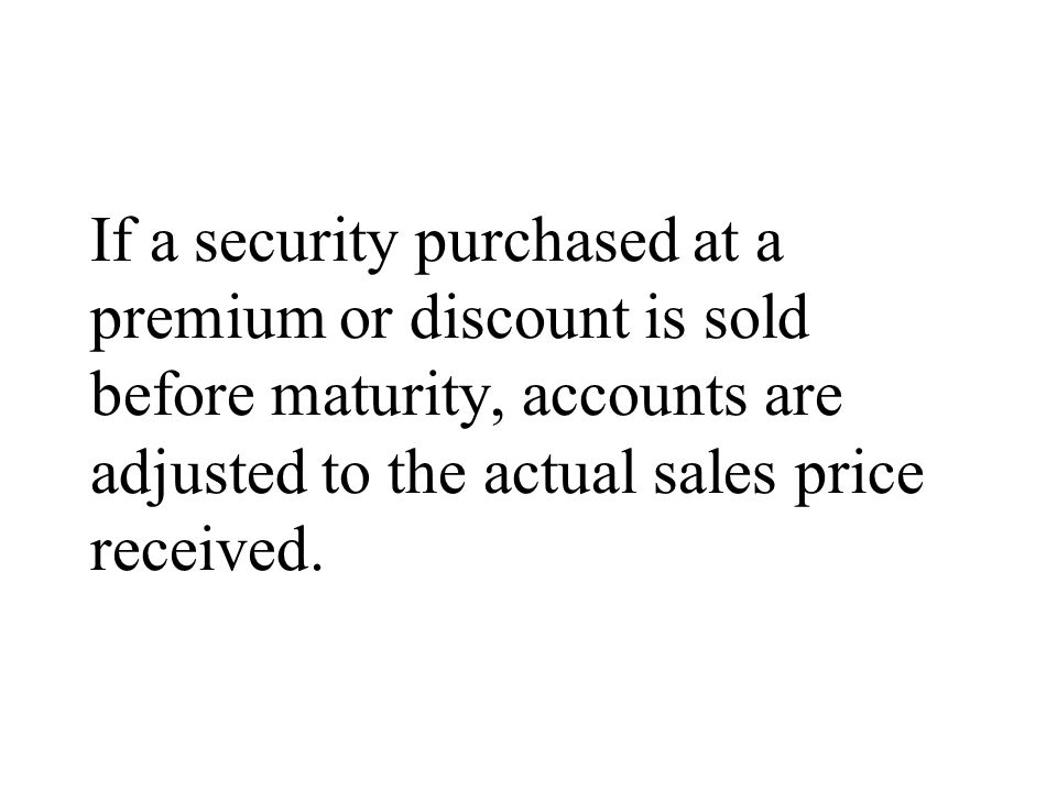 If a security purchased at a premium or discount is sold before maturity, accounts are adjusted to the actual sales price received.