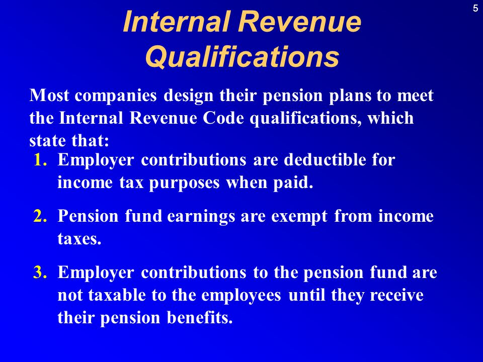 5 Most companies design their pension plans to meet the Internal Revenue Code qualifications, which state that: 1.Employer contributions are deductibl