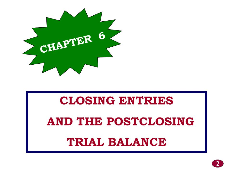 CLOSING ENTRIES AND THE POSTCLOSING TRIAL BALANCE CHAPTER 6 2