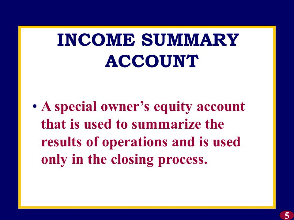 INCOME SUMMARY ACCOUNT 5 A special owner's equity account that is used to summarize the results of operations and is used only in the closing process.