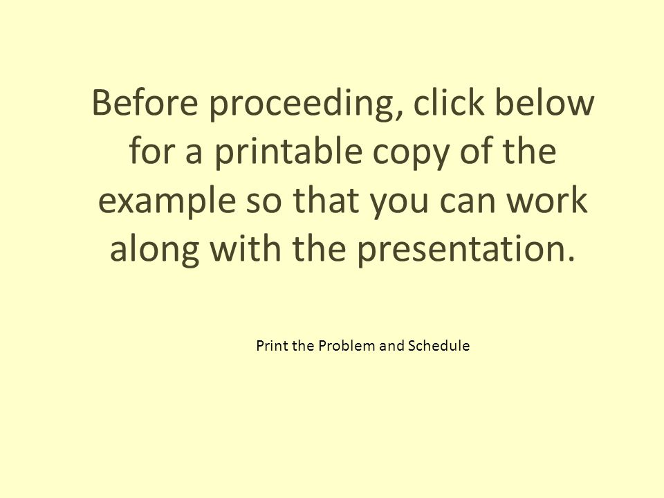 Before proceeding, click below for a printable copy of the example so that you can work along with the presentation. Print the Problem and Schedule