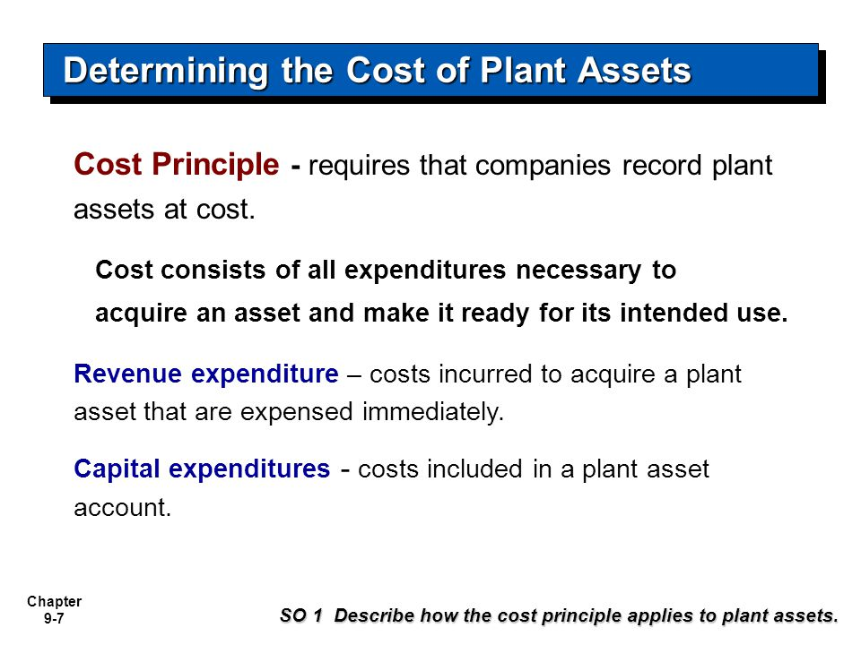 Chapter 9-7 Cost Principle - requires that companies record plant assets at cost. Cost consists of all expenditures necessary to acquire an asset and