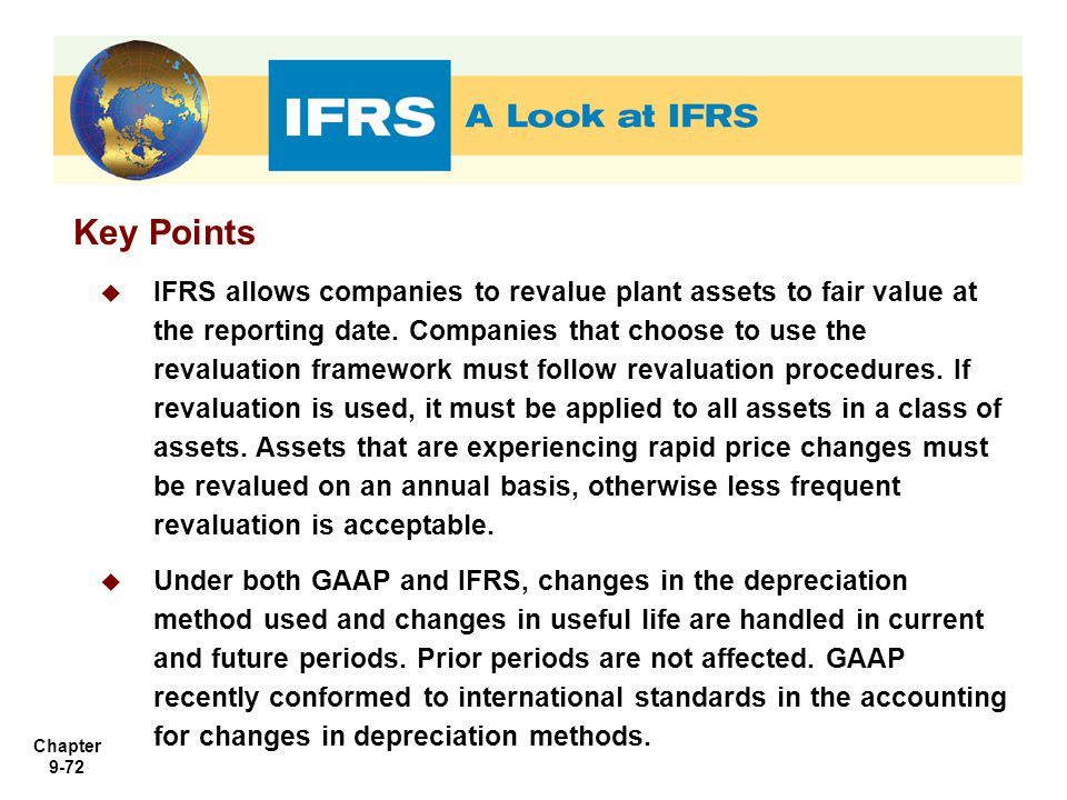Chapter 9-72 Key Points  IFRS allows companies to revalue plant assets to fair value at the reporting date. Companies that choose to use the revaluat