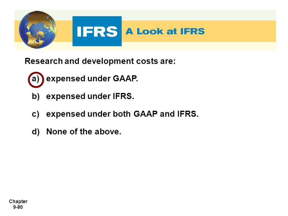 Chapter 9-80 Research and development costs are: a)expensed under GAAP. b)expensed under IFRS. c)expensed under both GAAP and IFRS. d)None of the abov