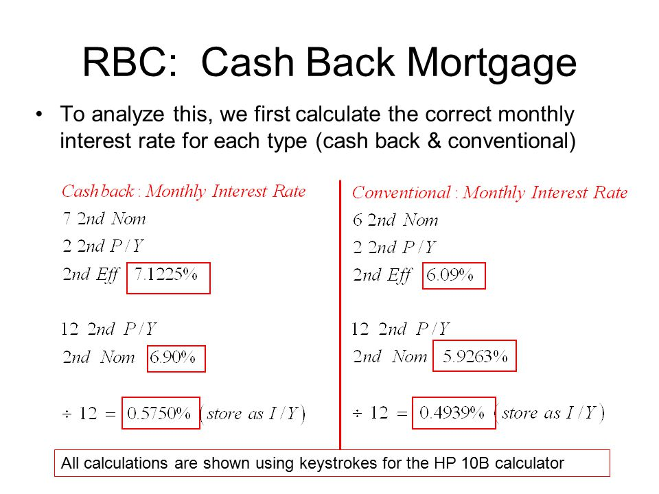 RBC: Cash Back Mortgage To analyze this, we first calculate the correct monthly interest rate for each type (cash back & conventional) All calculations are shown using keystrokes for the HP 10B calculator