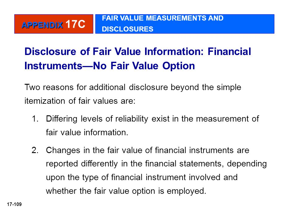 17-109 Disclosure of Fair Value Information: Financial Instruments—No Fair Value Option Two reasons for additional disclosure beyond the simple itemiz
