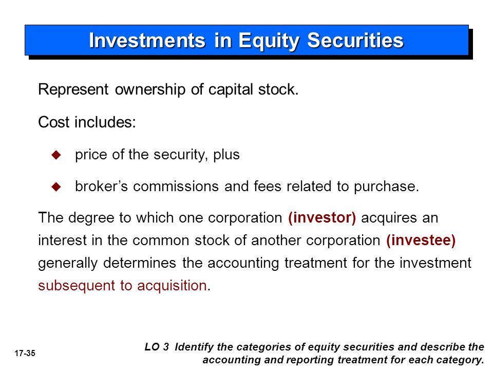 17-35 Investments in Equity Securities Represent ownership of capital stock. Cost includes:   price of the security, plus   broker's commissions a