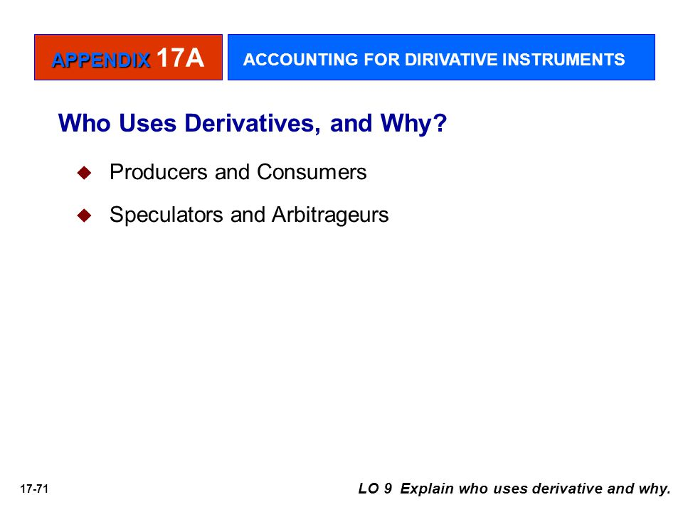 17-71 Who Uses Derivatives, and Why? LO 9 Explain who uses derivative and why.   Producers and Consumers   Speculators and Arbitrageurs APPENDIX A