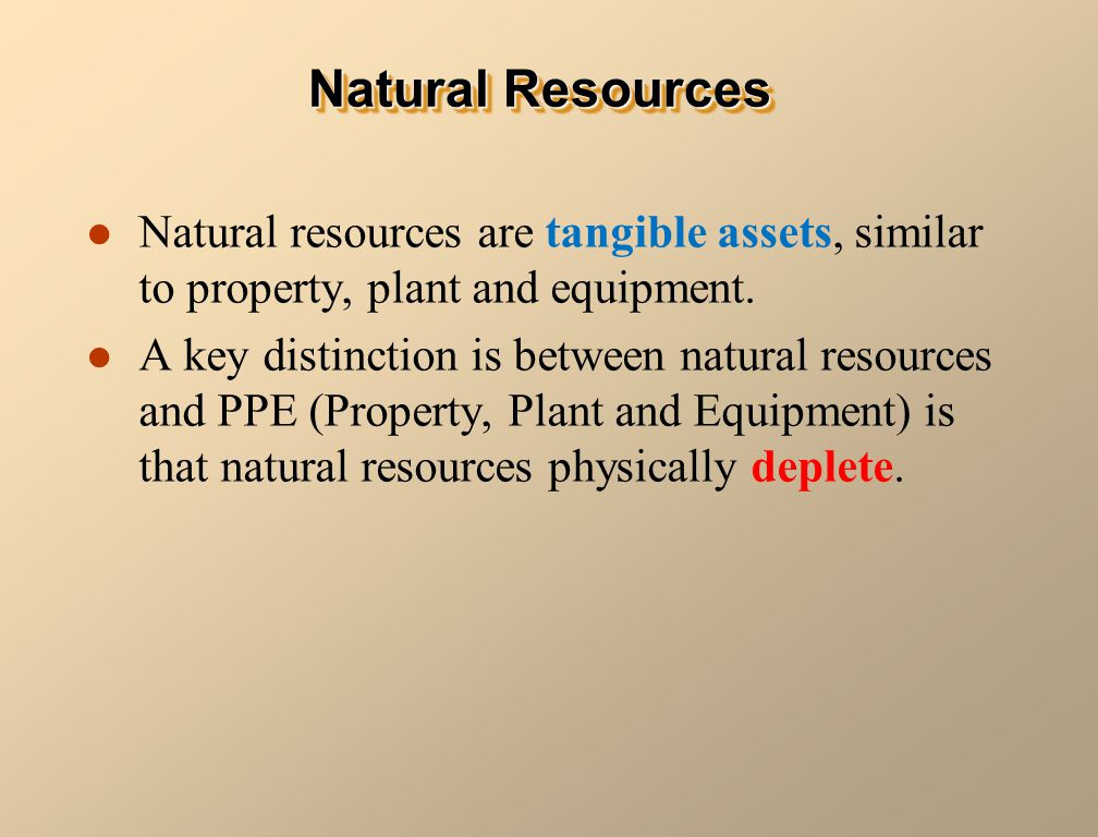Natural Resources Natural resources are tangible assets, similar to property, plant and equipment.