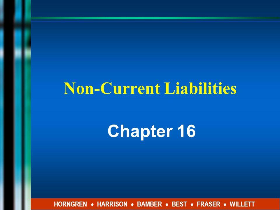 Non-Current Liabilities Chapter 16 HORNGREN ♦ HARRISON ♦ BAMBER ♦ BEST ♦ FRASER ♦ WILLETT