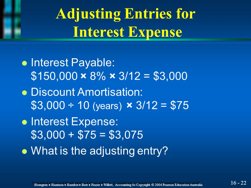 16 - 22 Horngren ♦ Harrison ♦ Bamber ♦ Best ♦ Fraser ♦ Willett, Accounting 4e Copyright © 2004 Pearson Education Australia Adjusting Entries for Interest Expense l Interest Payable: $150,000 × 8% × 3/12 = $3,000 l Discount Amortisation: $3,000 ÷ 10 (years) × 3/12 = $75 l Interest Expense: $3,000 + $75 = $3,075 l What is the adjusting entry?