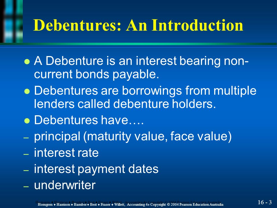 16 - 3 Horngren ♦ Harrison ♦ Bamber ♦ Best ♦ Fraser ♦ Willett, Accounting 4e Copyright © 2004 Pearson Education Australia Debentures: An Introduction l A Debenture is an interest bearing non- current bonds payable.