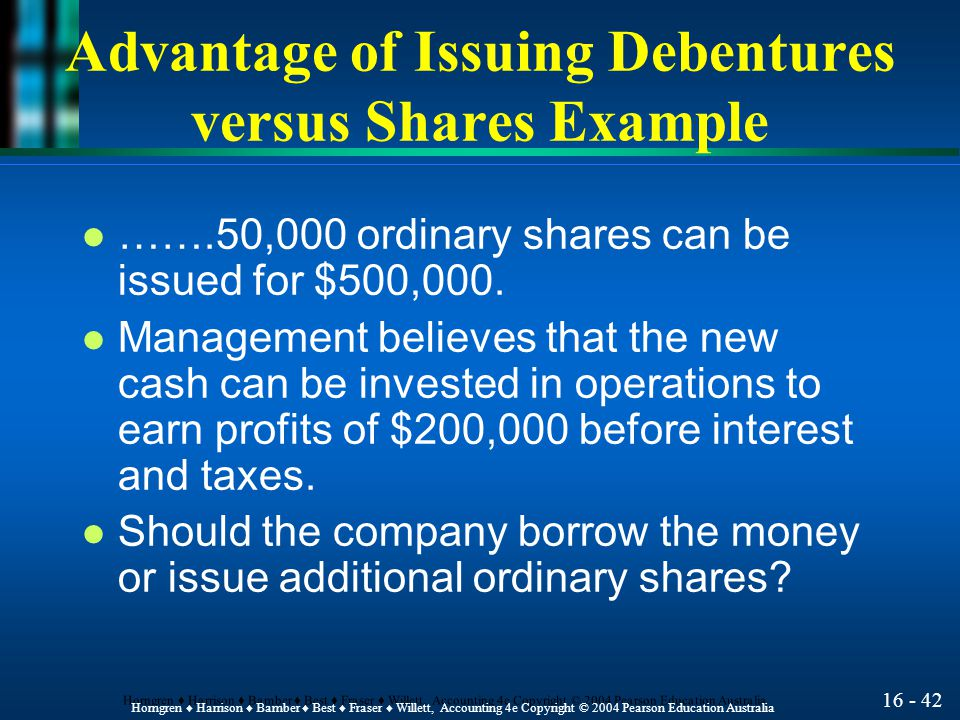 16 - 42 Horngren ♦ Harrison ♦ Bamber ♦ Best ♦ Fraser ♦ Willett, Accounting 4e Copyright © 2004 Pearson Education Australia Advantage of Issuing Debentures versus Shares Example l …….50,000 ordinary shares can be issued for $500,000.