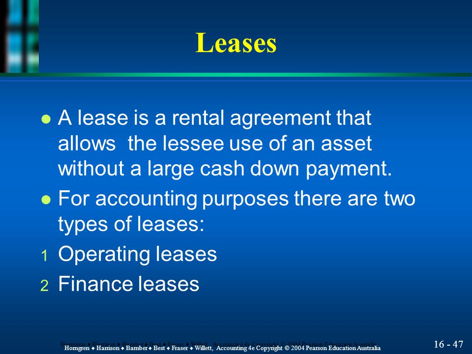 16 - 47 Horngren ♦ Harrison ♦ Bamber ♦ Best ♦ Fraser ♦ Willett, Accounting 4e Copyright © 2004 Pearson Education Australia Leases l A lease is a rental agreement that allows the lessee use of an asset without a large cash down payment.