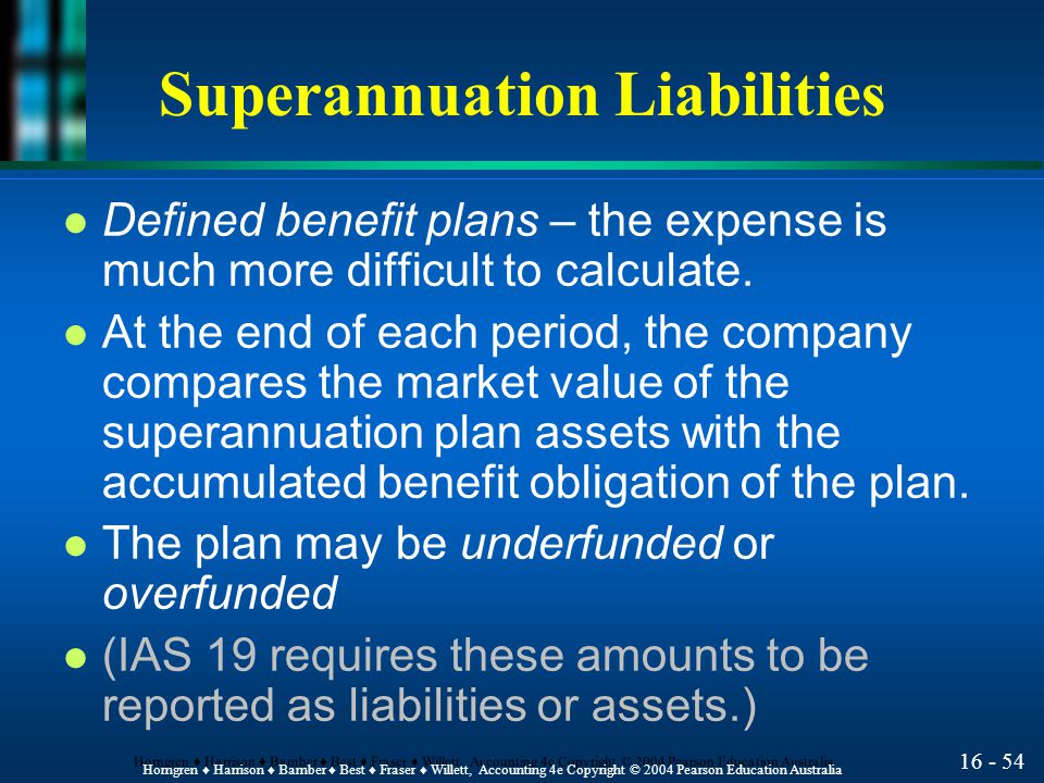16 - 54 Horngren ♦ Harrison ♦ Bamber ♦ Best ♦ Fraser ♦ Willett, Accounting 4e Copyright © 2004 Pearson Education Australia Superannuation Liabilities l Defined benefit plans – the expense is much more difficult to calculate.