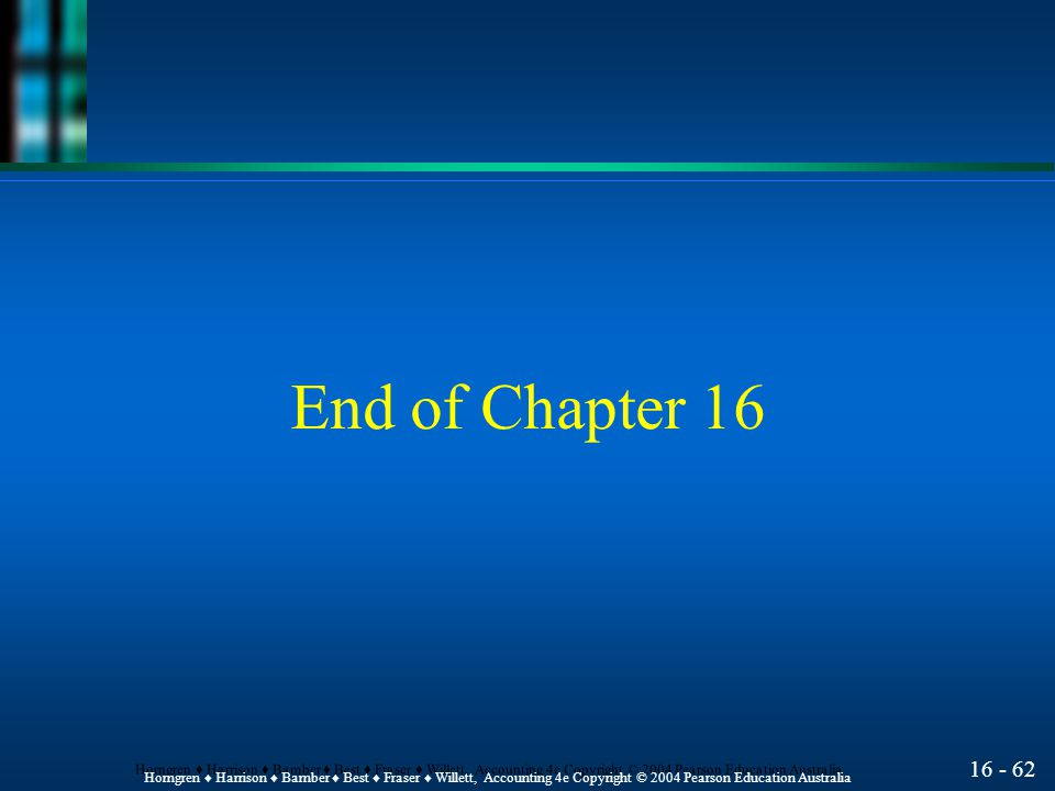 16 - 62 Horngren ♦ Harrison ♦ Bamber ♦ Best ♦ Fraser ♦ Willett, Accounting 4e Copyright © 2004 Pearson Education Australia End of Chapter 16