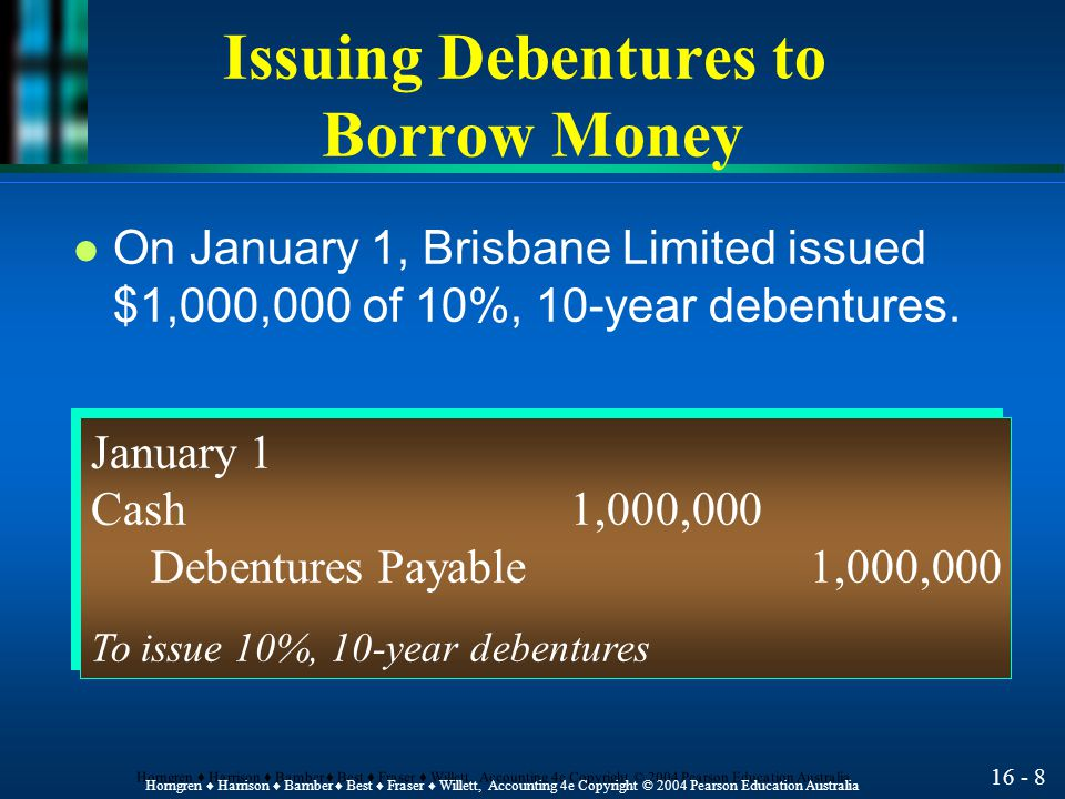 16 - 9 Horngren ♦ Harrison ♦ Bamber ♦ Best ♦ Fraser ♦ Willett, Accounting 4e Copyright © 2004 Pearson Education Australia Issuing Debentures to Borrow Money l What is the entry for the interest payment of July 1.