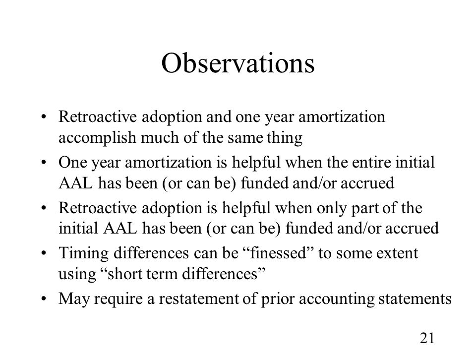 21 Observations Retroactive adoption and one year amortization accomplish much of the same thing One year amortization is helpful when the entire initial AAL has been (or can be) funded and/or accrued Retroactive adoption is helpful when only part of the initial AAL has been (or can be) funded and/or accrued Timing differences can be finessed to some extent using short term differences May require a restatement of prior accounting statements
