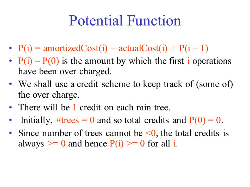 Potential Function P(i) = amortizedCost(i) – actualCost(i) + P(i – 1) P(i) – P(0) is the amount by which the first i operations have been over charged.