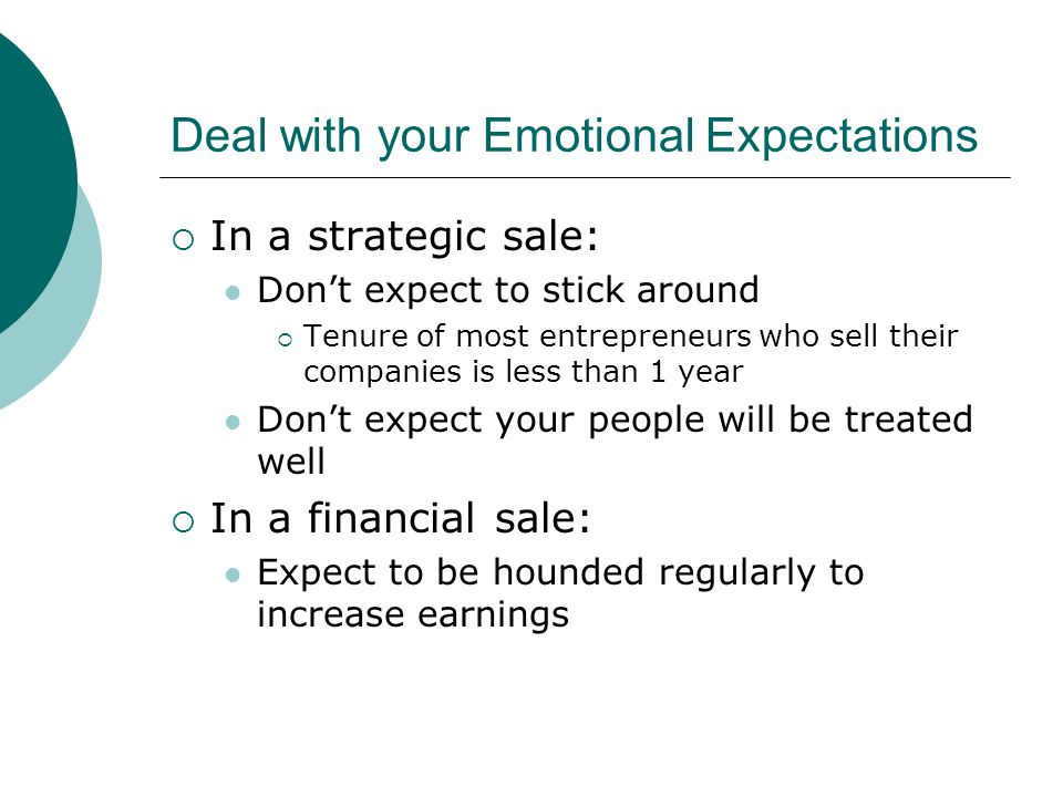 Deal with your Emotional Expectations  In a strategic sale: Don't expect to stick around  Tenure of most entrepreneurs who sell their companies is less than 1 year Don't expect your people will be treated well  In a financial sale: Expect to be hounded regularly to increase earnings