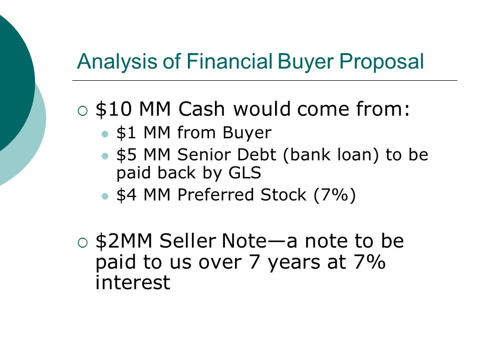 Analysis of Financial Buyer Proposal  $10 MM Cash would come from: $1 MM from Buyer $5 MM Senior Debt (bank loan) to be paid back by GLS $4 MM Preferred Stock (7%)  $2MM Seller Note—a note to be paid to us over 7 years at 7% interest