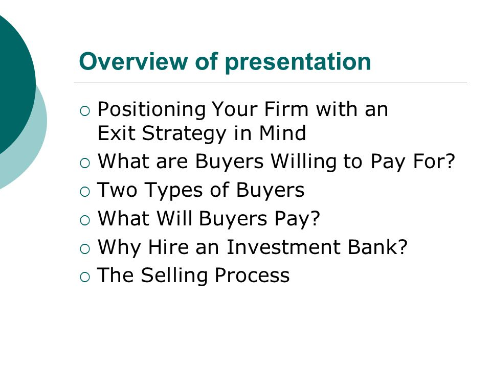 Overview of presentation  Positioning Your Firm with an Exit Strategy in Mind  What are Buyers Willing to Pay For.