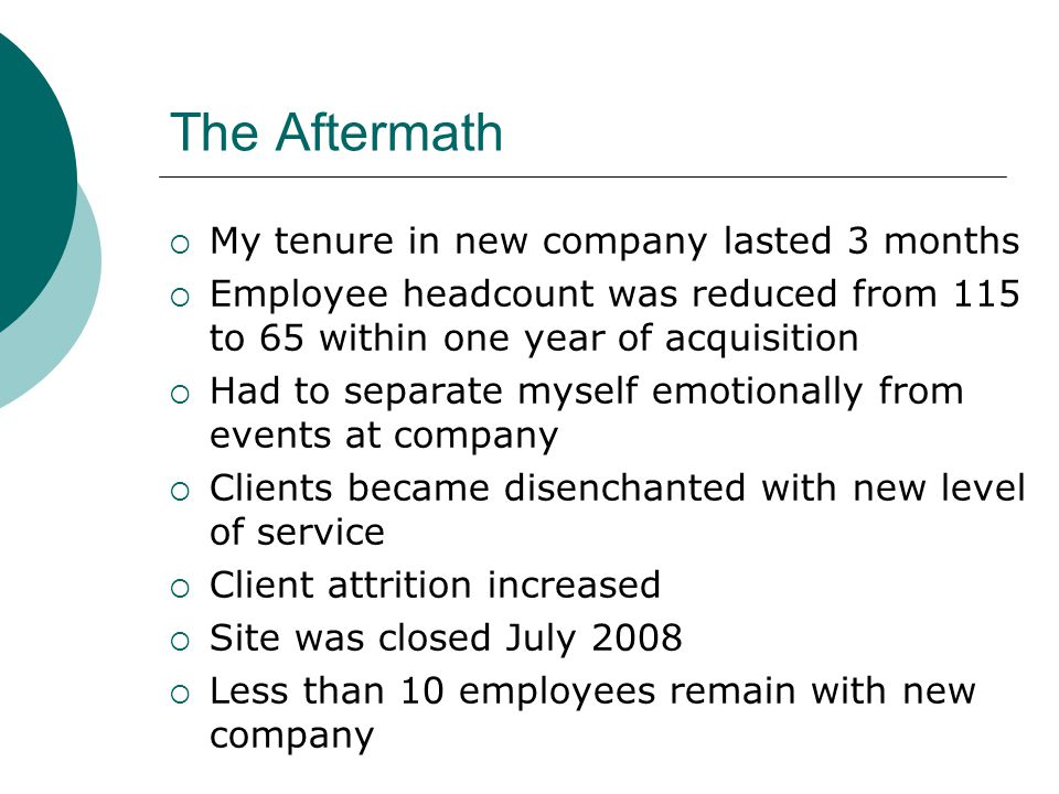 The Aftermath  My tenure in new company lasted 3 months  Employee headcount was reduced from 115 to 65 within one year of acquisition  Had to separate myself emotionally from events at company  Clients became disenchanted with new level of service  Client attrition increased  Site was closed July 2008  Less than 10 employees remain with new company