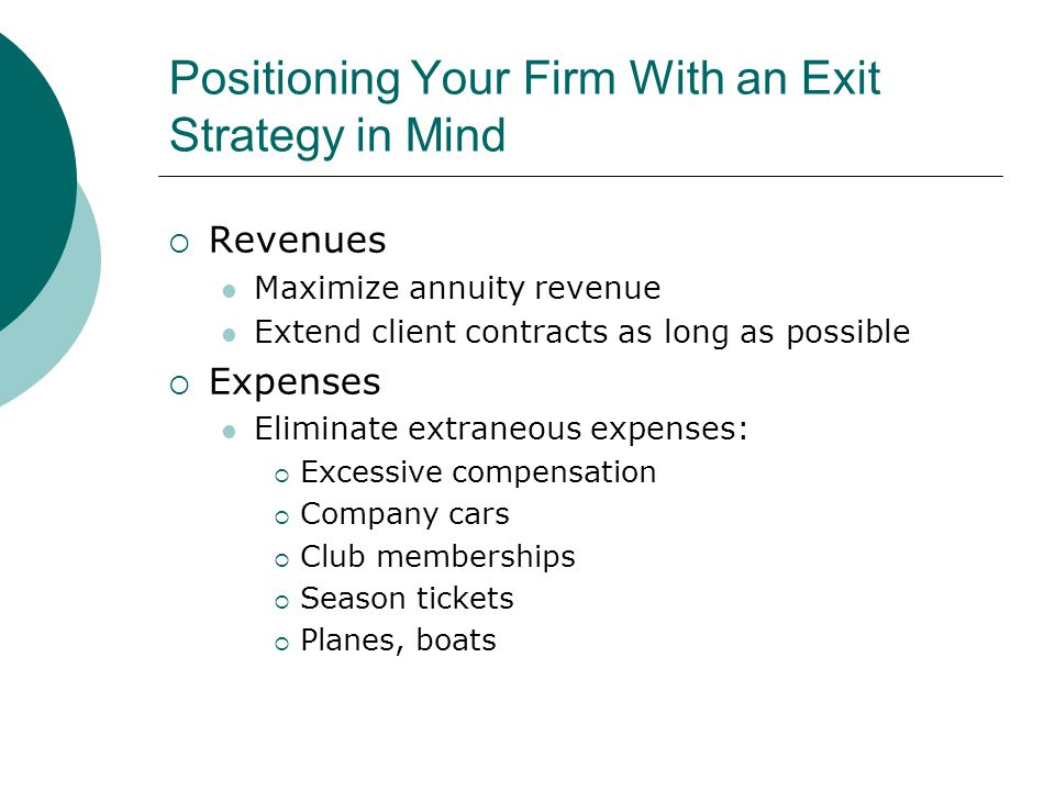 Positioning Your Firm With an Exit Strategy in Mind  Revenues Maximize annuity revenue Extend client contracts as long as possible  Expenses Eliminate extraneous expenses:  Excessive compensation  Company cars  Club memberships  Season tickets  Planes, boats