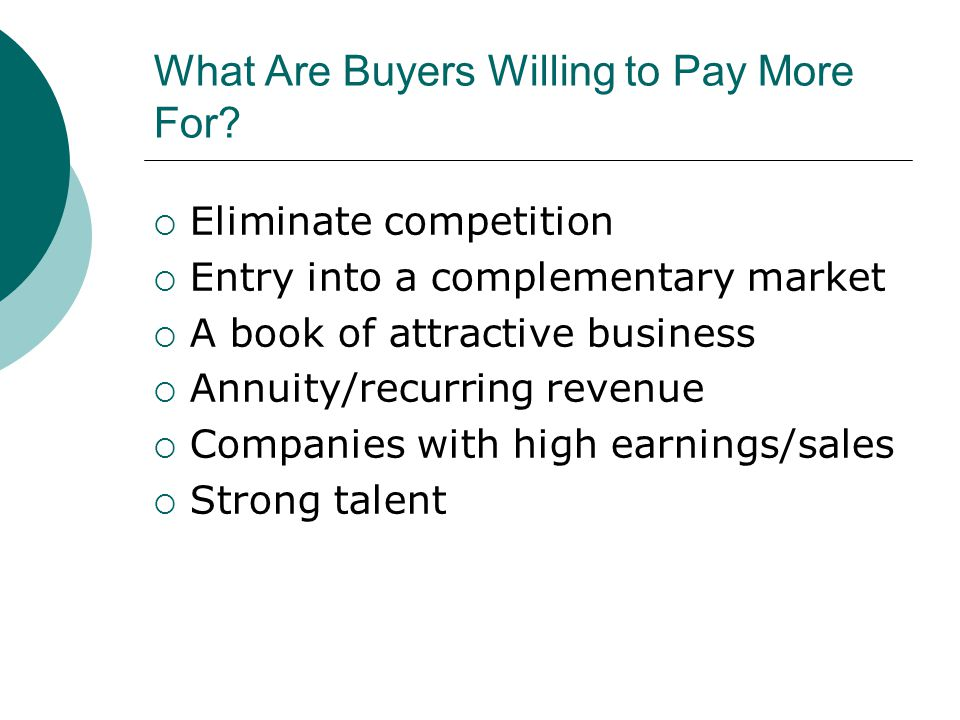 Two Types of Buyers  Strategic—They see you as a way to eliminate competition, enter a new market, buy a book of business, buy a talent base, gain new technology  Financial—They see a vehicle that can generate revenue and increase wealth—because they will buy it at the lowest price possible