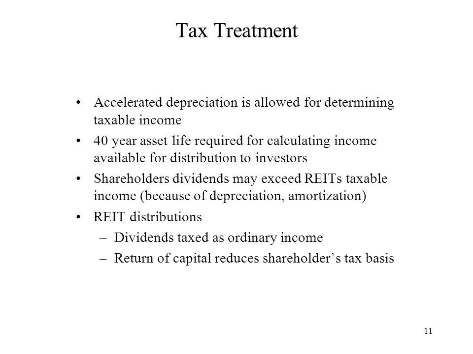 11 Tax Treatment Accelerated depreciation is allowed for determining taxable income 40 year asset life required for calculating income available for distribution to investors Shareholders dividends may exceed REITs taxable income (because of depreciation, amortization) REIT distributions –Dividends taxed as ordinary income –Return of capital reduces shareholder's tax basis