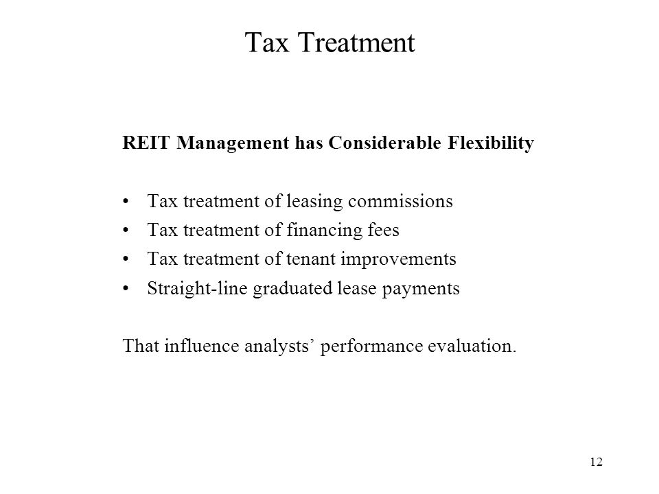 12 Tax Treatment REIT Management has Considerable Flexibility Tax treatment of leasing commissions Tax treatment of financing fees Tax treatment of tenant improvements Straight-line graduated lease payments That influence analysts' performance evaluation.
