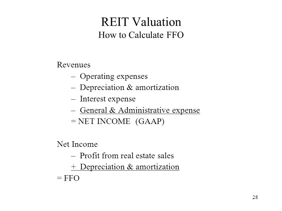 28 REIT Valuation How to Calculate FFO Revenues –Operating expenses –Depreciation & amortization –Interest expense –General & Administrative expense = NET INCOME (GAAP) Net Income –Profit from real estate sales + Depreciation & amortization = FFO