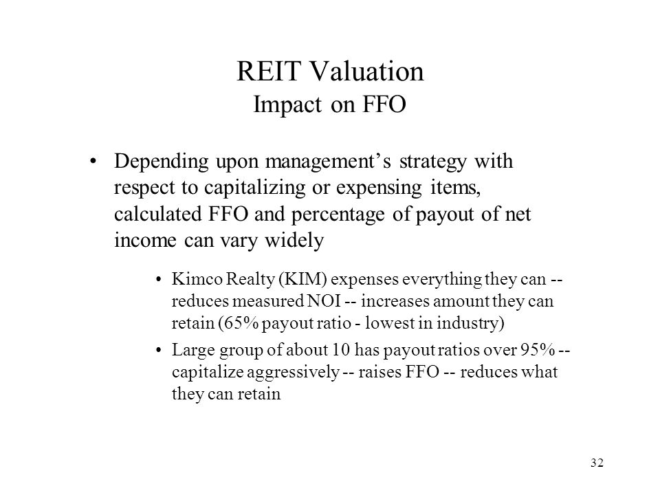 32 REIT Valuation Impact on FFO Depending upon management's strategy with respect to capitalizing or expensing items, calculated FFO and percentage of payout of net income can vary widely Kimco Realty (KIM) expenses everything they can -- reduces measured NOI -- increases amount they can retain (65% payout ratio - lowest in industry) Large group of about 10 has payout ratios over 95% -- capitalize aggressively -- raises FFO -- reduces what they can retain