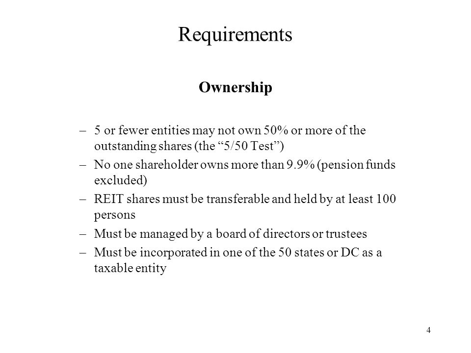4 Requirements Ownership –5 or fewer entities may not own 50% or more of the outstanding shares (the 5/50 Test ) –No one shareholder owns more than 9.9% (pension funds excluded) –REIT shares must be transferable and held by at least 100 persons –Must be managed by a board of directors or trustees –Must be incorporated in one of the 50 states or DC as a taxable entity