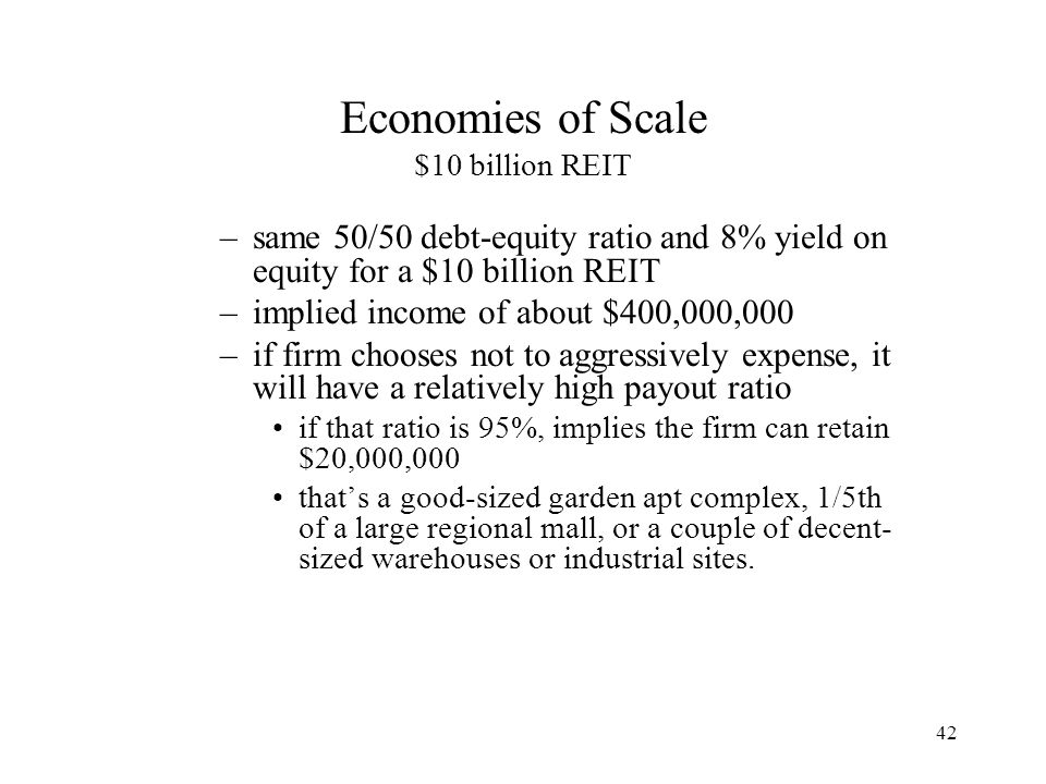 42 Economies of Scale $10 billion REIT –same 50/50 debt-equity ratio and 8% yield on equity for a $10 billion REIT –implied income of about $400,000,000 –if firm chooses not to aggressively expense, it will have a relatively high payout ratio if that ratio is 95%, implies the firm can retain $20,000,000 that's a good-sized garden apt complex, 1/5th of a large regional mall, or a couple of decent- sized warehouses or industrial sites.