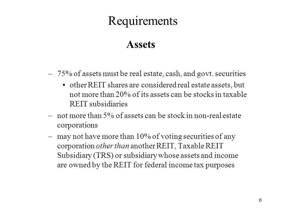 6 Requirements Assets –75% of assets must be real estate, cash, and govt.