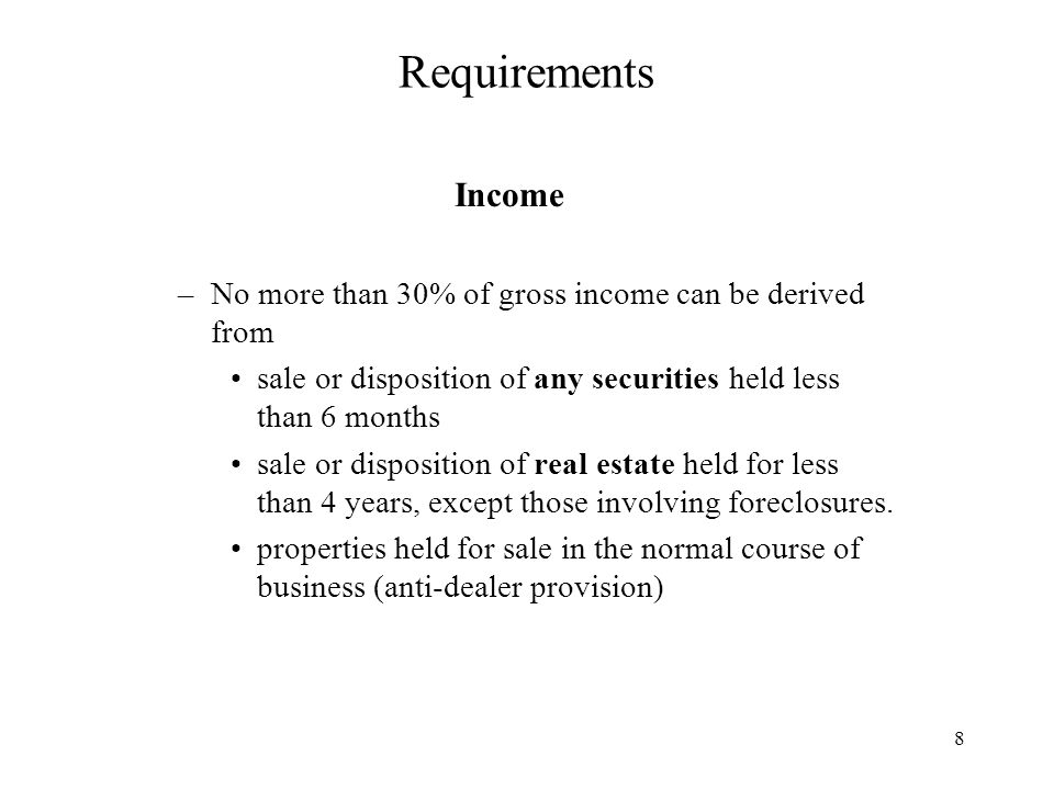 8 Requirements Income –No more than 30% of gross income can be derived from sale or disposition of any securities held less than 6 months sale or disposition of real estate held for less than 4 years, except those involving foreclosures.