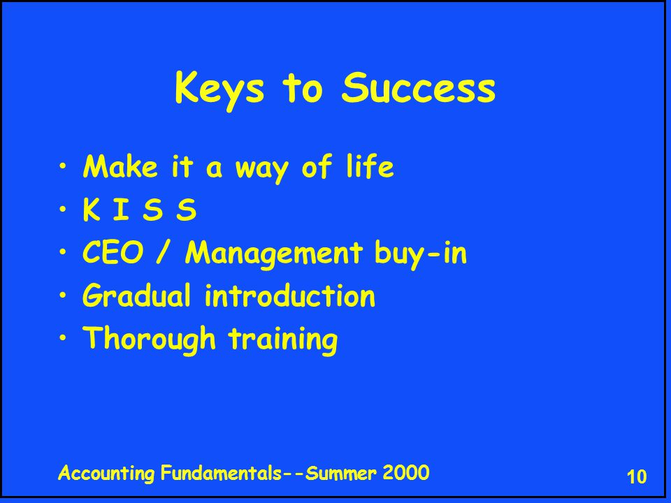Accounting Fundamentals--Summer 2000 10 Keys to Success Make it a way of life K I S S CEO / Management buy-in Gradual introduction Thorough training
