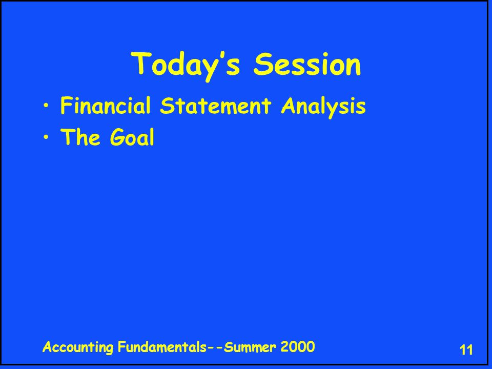 Accounting Fundamentals--Summer 2000 11 Today's Session Financial Statement Analysis The Goal