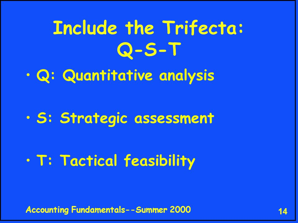 Accounting Fundamentals--Summer 2000 14 Include the Trifecta: Q-S-T Q: Quantitative analysis S: Strategic assessment T: Tactical feasibility