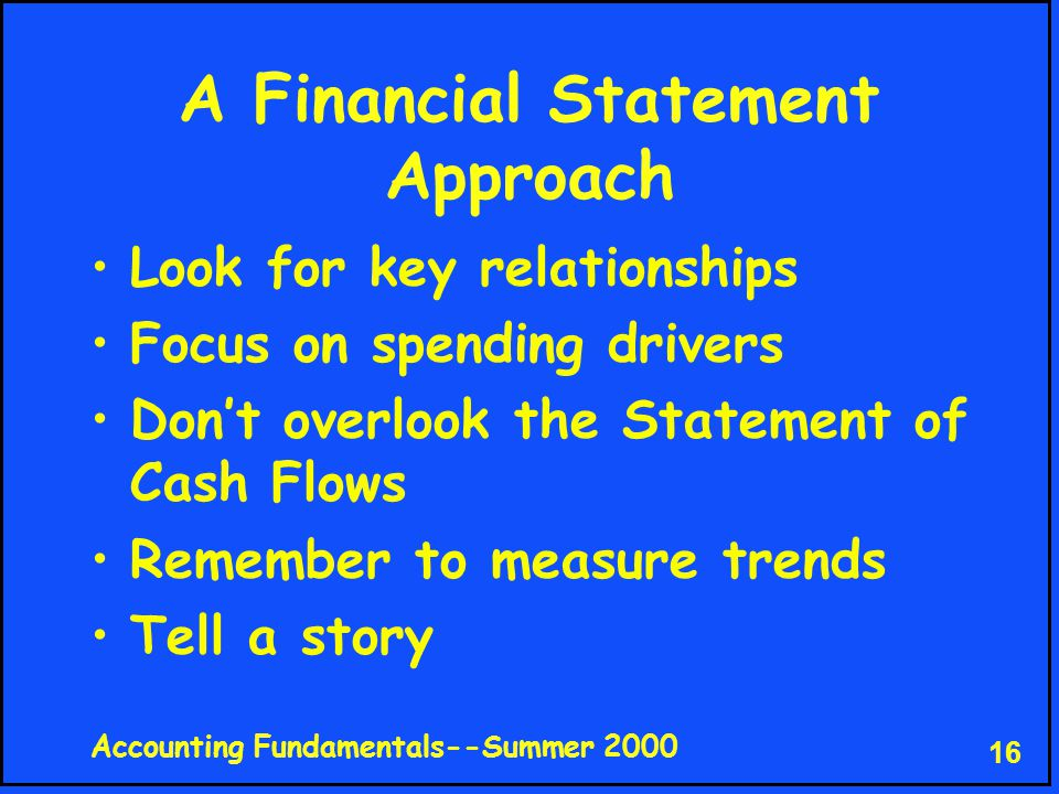 Accounting Fundamentals--Summer 2000 16 A Financial Statement Approach Look for key relationships Focus on spending drivers Don't overlook the Statement of Cash Flows Remember to measure trends Tell a story