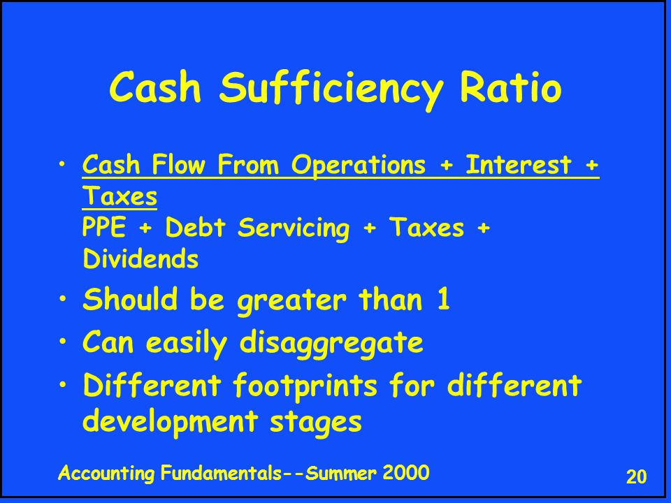 Accounting Fundamentals--Summer 2000 20 Cash Sufficiency Ratio Cash Flow From Operations + Interest + Taxes PPE + Debt Servicing + Taxes + Dividends Should be greater than 1 Can easily disaggregate Different footprints for different development stages