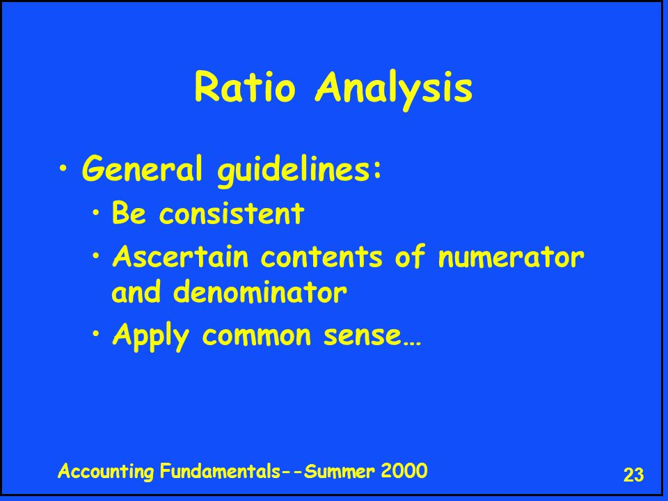 Accounting Fundamentals--Summer 2000 23 Ratio Analysis General guidelines: Be consistent Ascertain contents of numerator and denominator Apply common sense…