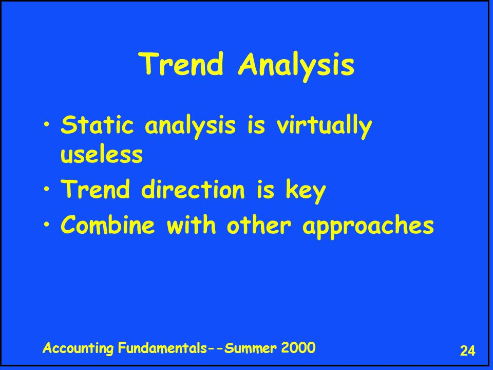 Accounting Fundamentals--Summer 2000 24 Trend Analysis Static analysis is virtually useless Trend direction is key Combine with other approaches