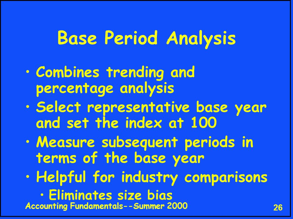 Accounting Fundamentals--Summer 2000 26 Base Period Analysis Combines trending and percentage analysis Select representative base year and set the index at 100 Measure subsequent periods in terms of the base year Helpful for industry comparisons Eliminates size bias
