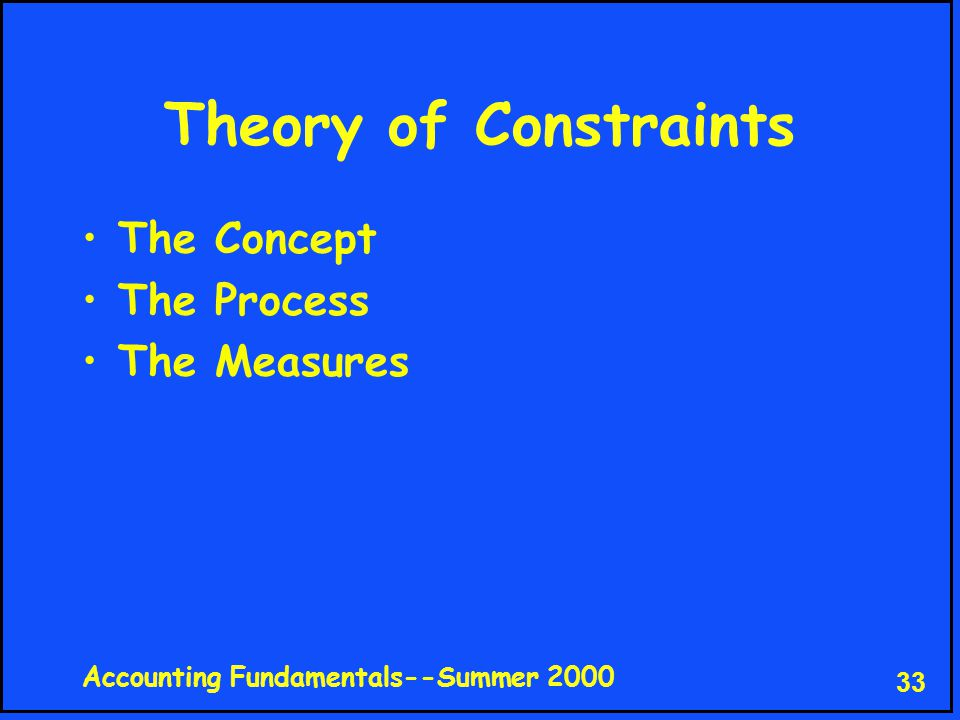 Accounting Fundamentals--Summer 2000 33 Theory of Constraints The Concept The Process The Measures