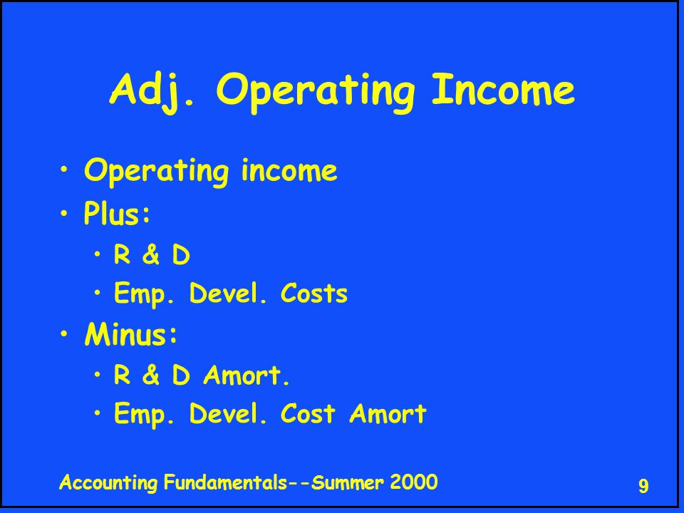 Accounting Fundamentals--Summer 2000 9 Adj.Operating Income Operating income Plus: R & D Emp.